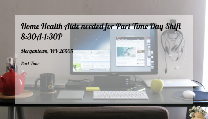 Home Health Aide Needed For Part Time Day Shift 8 30a 1 30p Interim