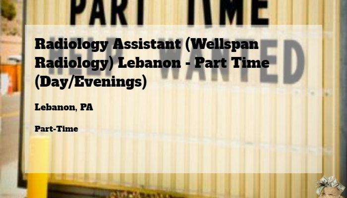Radiology Assistant Wellspan Radiology Lebanon Part Time Day